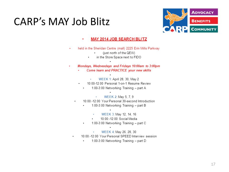 CARP's MAY Job Blitz MAY 2014 JOB SEARCH BLITZ held in the Sheridan Centre (mall) 2225 Erin Mills Parkway (just north of the QEW) in the Store Space next to FIDO Mondays, Wednesdays and Fridays 10:00am to 3:00pm Come learn and PRACTICE your new skills WEEK 1: April 28, 30, May 2 10:00-12:00 Personal 1-on-1 Resume Review 1:00-3:00 Networking Training – part A WEEK 2: May 5, 7, 9 10:00:-12:00 Your Personal 30-second Introduction 1:00-3:00 Networking Training – part B WEEK 3: May 12, 14, 16 10:00:-12:00 Social Media 1:00-3:00 Networking Training – part C WEEK 4: May 26, 28, 30 10:00:-12:00 Your Personal SPEED Interview session 1:00-3:00 Networking Training – part D 17