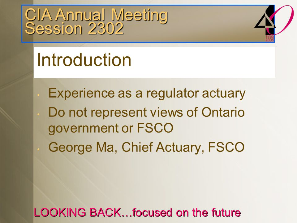 CIA Annual Meeting Session 2302 LOOKING BACK…focused on the future Introduction Experience as a regulator actuary Do not represent views of Ontario government or FSCO George Ma, Chief Actuary, FSCO