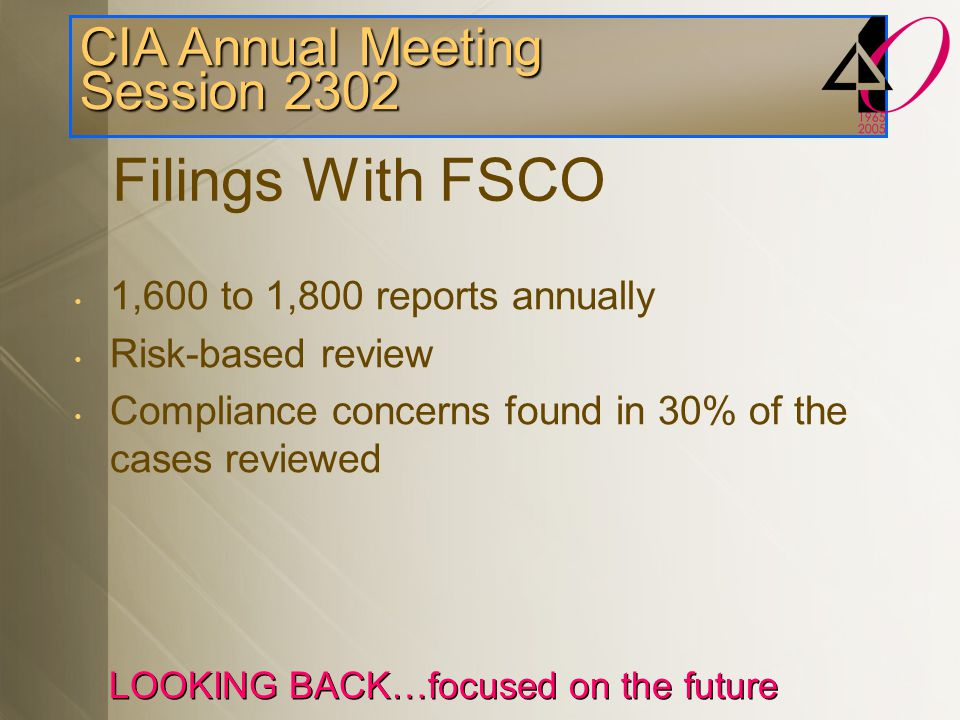 CIA Annual Meeting Session 2302 LOOKING BACK…focused on the future 1,600 to 1,800 reports annually Risk-based review Compliance concerns found in 30% of the cases reviewed Filings With FSCO