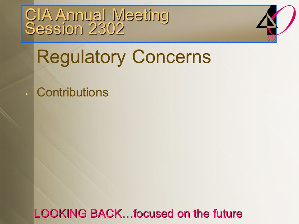 CIA Annual Meeting Session 2302 LOOKING BACK…focused on the future Regulatory Concerns Contributions Filings