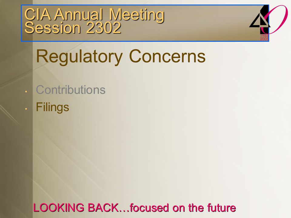 CIA Annual Meeting Session 2302 LOOKING BACK…focused on the future Tips for Valuation Filings Regulatory filings up to date.