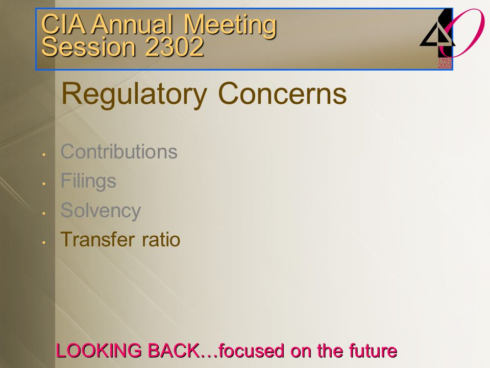CIA Annual Meeting Session 2302 LOOKING BACK…focused on the future Comments on Going Concern Funding Best estimate investment return assumption Full Funding on going-concern basis Asset smoothing and assumptions Flat benefit & CAE plans