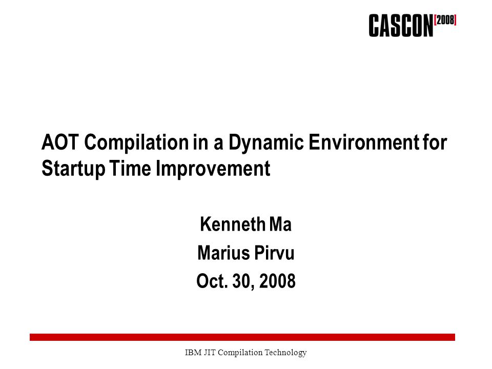 IBM JIT Compilation Technology AOT Compilation in a Dynamic Environment for Startup Time Improvement Kenneth Ma Marius Pirvu Oct.