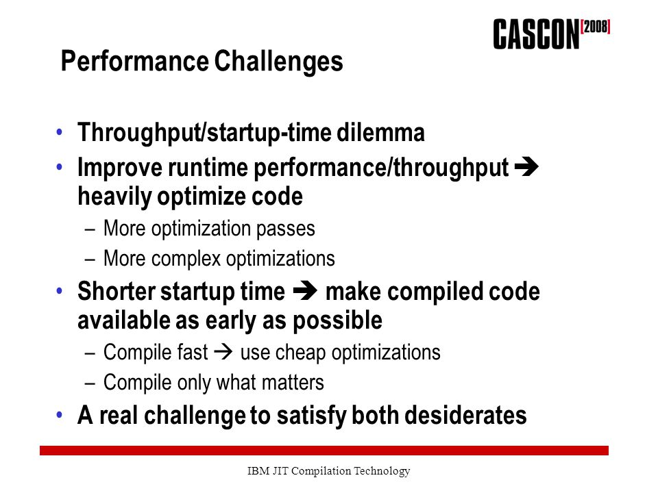 IBM JIT Compilation Technology Performance Challenges Throughput/startup-time dilemma Improve runtime performance/throughput  heavily optimize code –More optimization passes –More complex optimizations Shorter startup time  make compiled code available as early as possible –Compile fast  use cheap optimizations –Compile only what matters A real challenge to satisfy both desiderates
