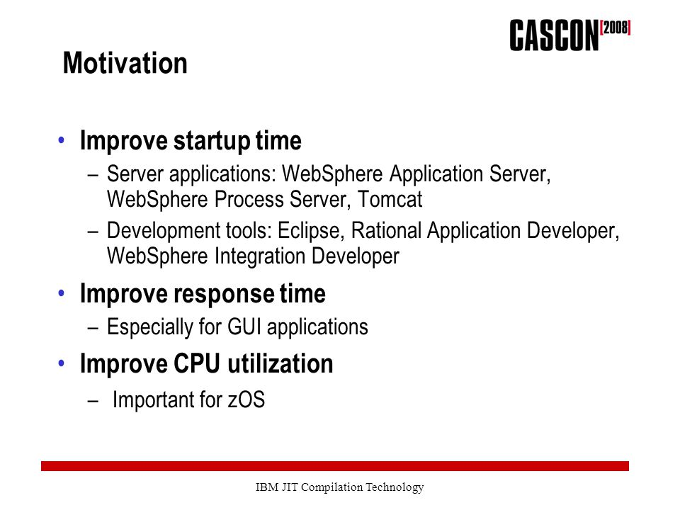 IBM JIT Compilation Technology Motivation Improve startup time –Server applications: WebSphere Application Server, WebSphere Process Server, Tomcat –Development tools: Eclipse, Rational Application Developer, WebSphere Integration Developer Improve response time –Especially for GUI applications Improve CPU utilization – Important for zOS