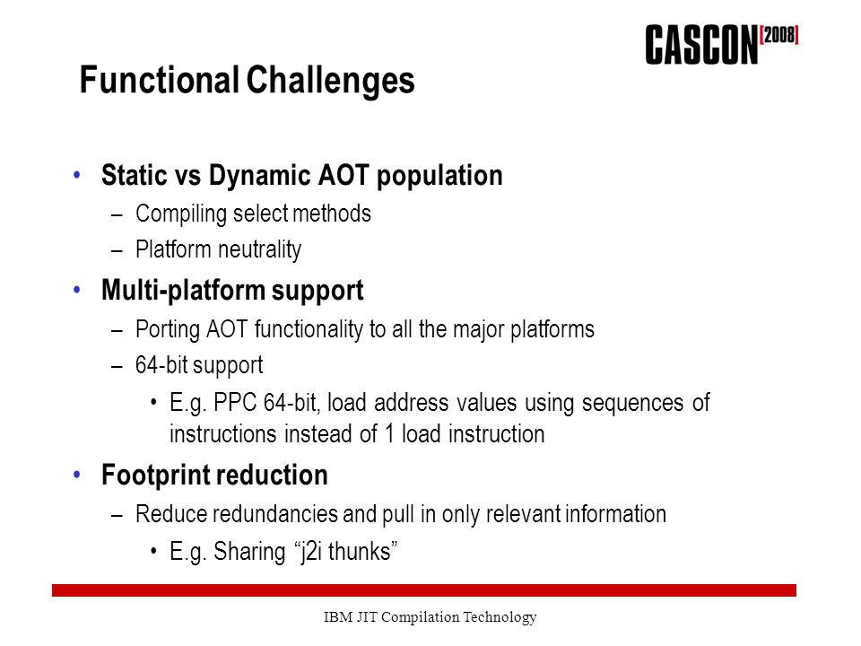 IBM JIT Compilation Technology Functional Challenges Static vs Dynamic AOT population –Compiling select methods –Platform neutrality Multi-platform support –Porting AOT functionality to all the major platforms –64-bit support E.g.
