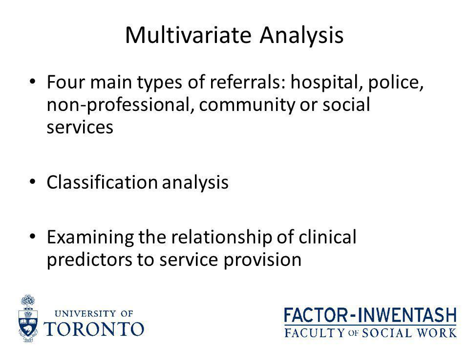 Multivariate Analysis Four main types of referrals: hospital, police, non-professional, community or social services Classification analysis Examining the relationship of clinical predictors to service provision