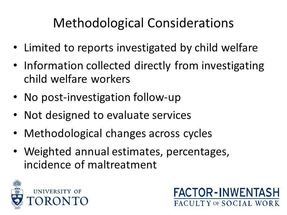 Methodological Considerations Limited to reports investigated by child welfare Information collected directly from investigating child welfare workers No post-investigation follow-up Not designed to evaluate services Methodological changes across cycles Weighted annual estimates, percentages, incidence of maltreatment