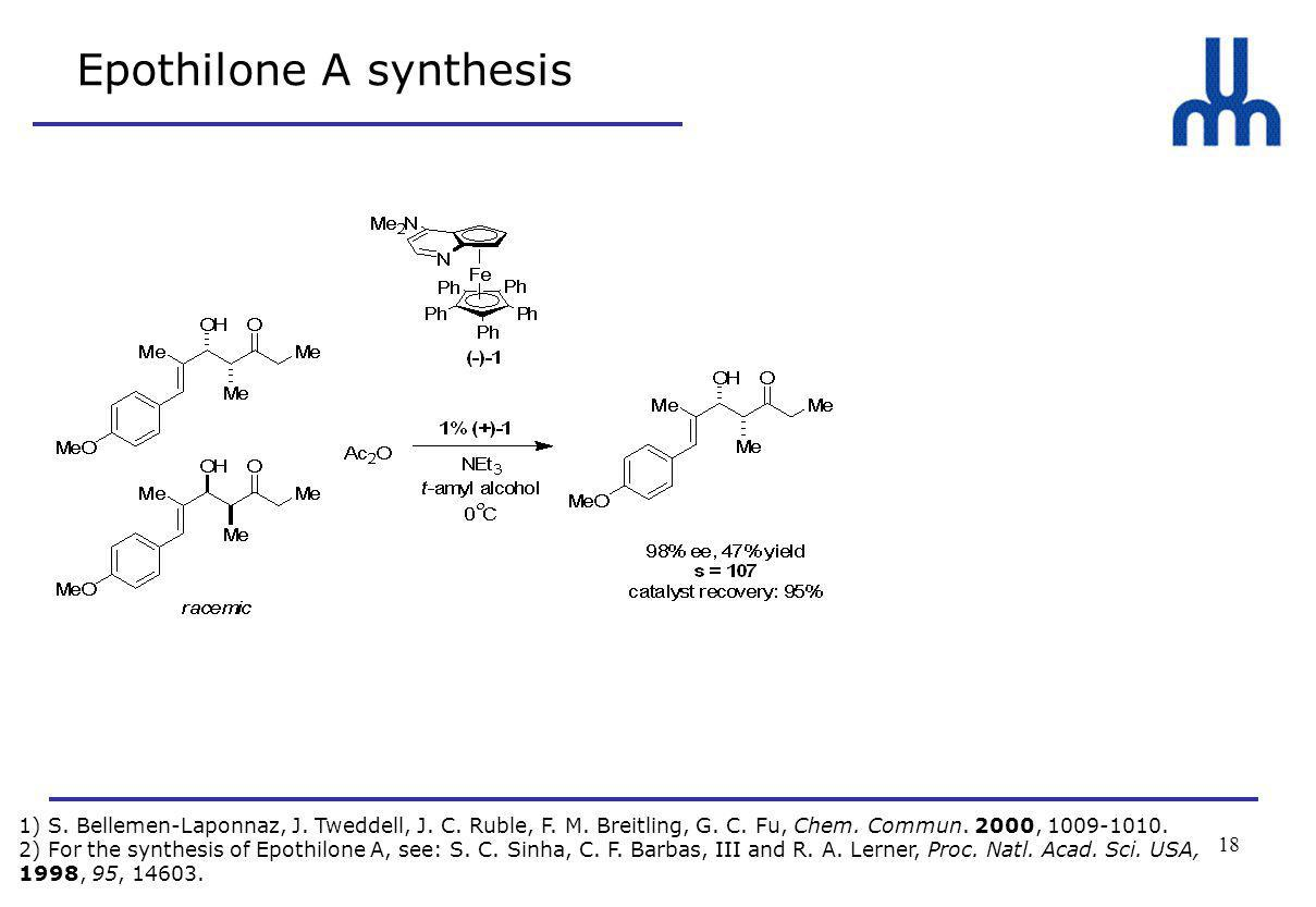 18 Epothilone A synthesis 1) S. Bellemen-Laponnaz, J. Tweddell, J. C. Ruble, F. M. Breitling, G. C. Fu, Chem. Commun. 2000, 1009-1010. 2) For the synt