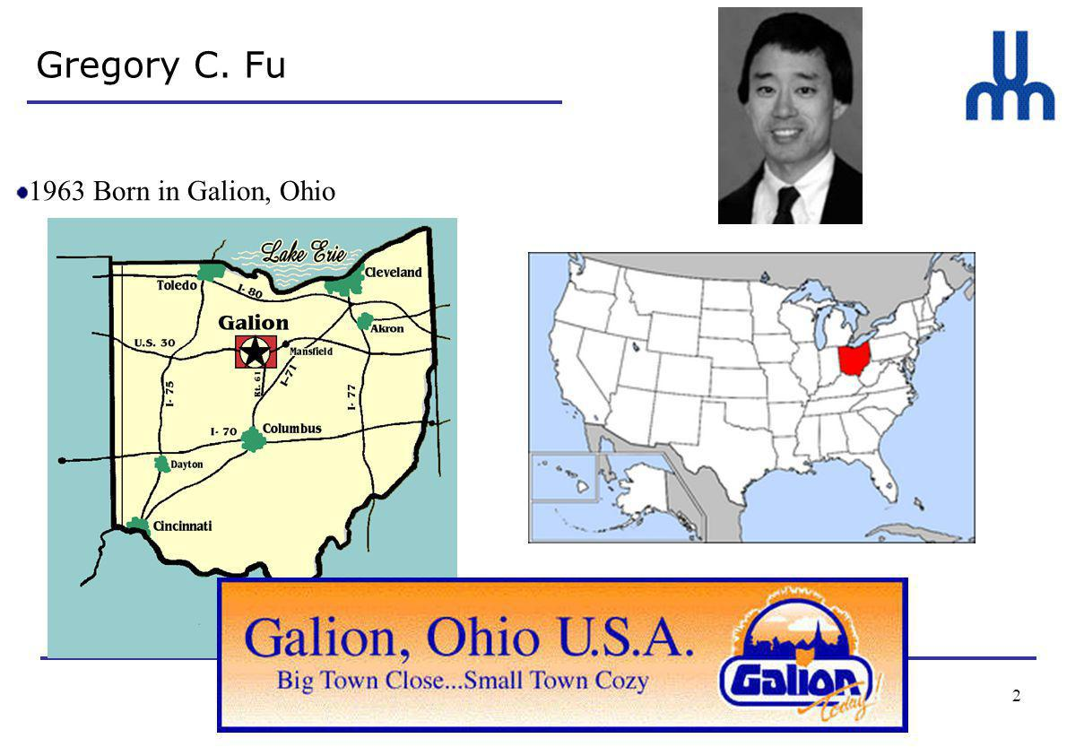 2 Gregory C. Fu 1963 Born in Galion, Ohio 1984-1985 Researcher with Professor K.