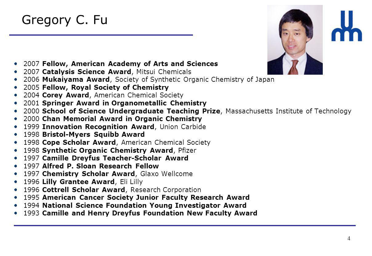 4 Gregory C. Fu 2007 Fellow, American Academy of Arts and Sciences 2007 Catalysis Science Award, Mitsui Chemicals 2006 Mukaiyama Award, Society of Syn