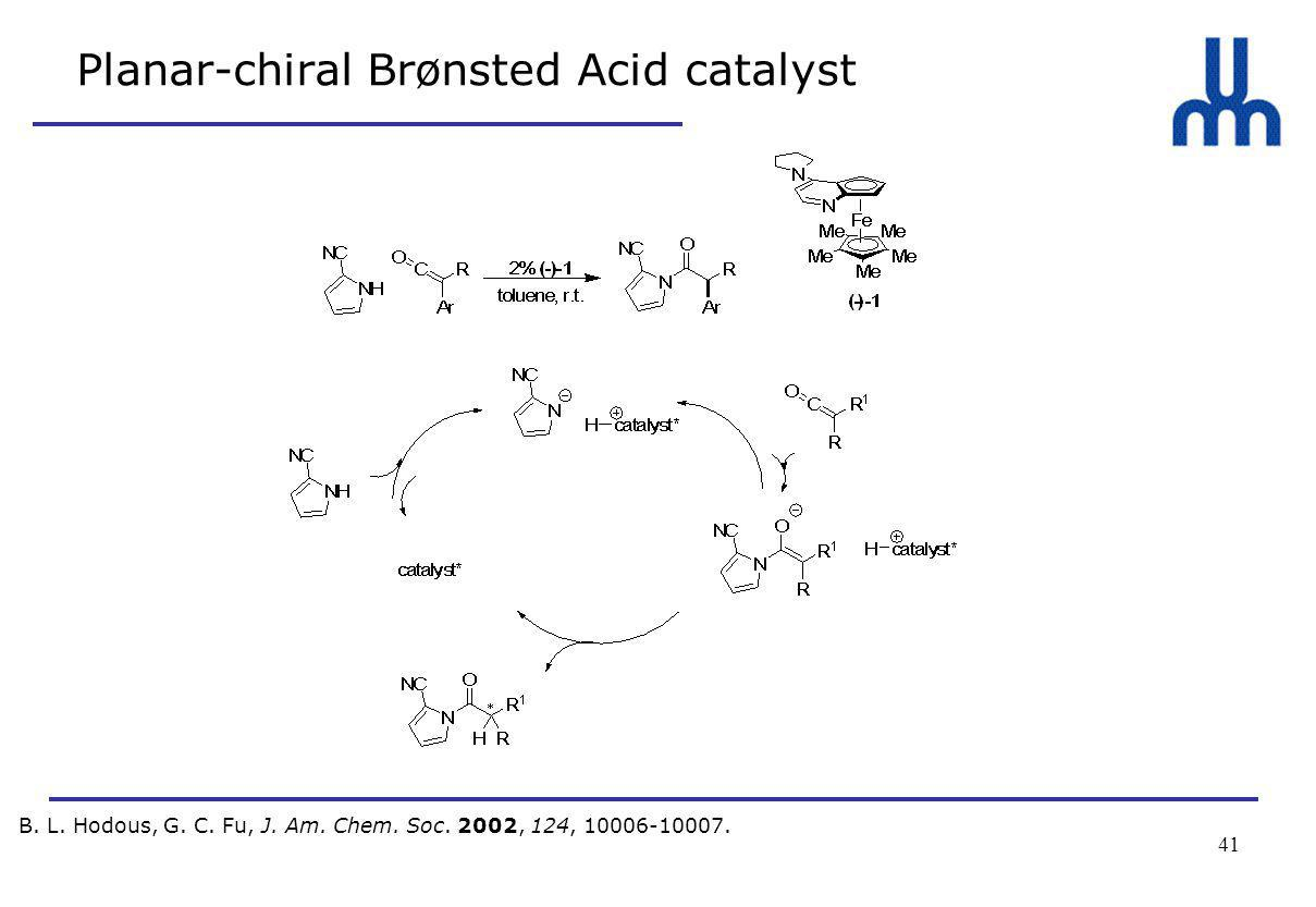 41 Planar-chiral Brønsted Acid catalyst B. L. Hodous, G. C. Fu, J. Am. Chem. Soc. 2002, 124, 10006-10007.