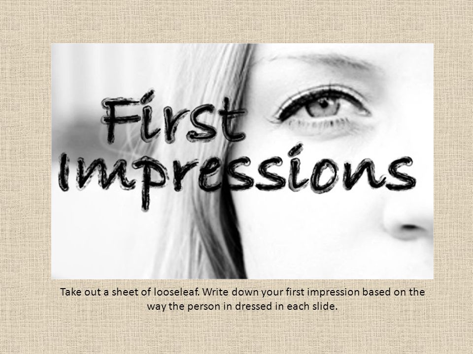 Take out a sheet of looseleaf. Write down your first impression based on the way the person in dressed in each slide.