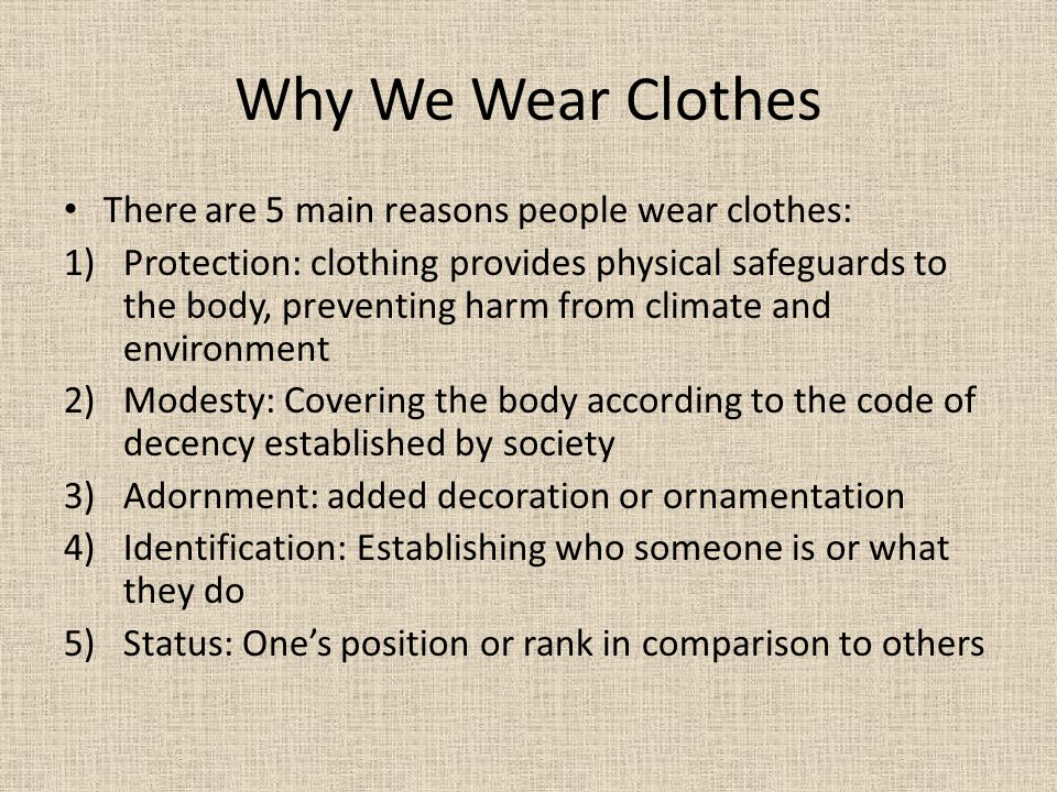 Why We Wear Clothes There are 5 main reasons people wear clothes: 1)Protection: clothing provides physical safeguards to the body, preventing harm fro
