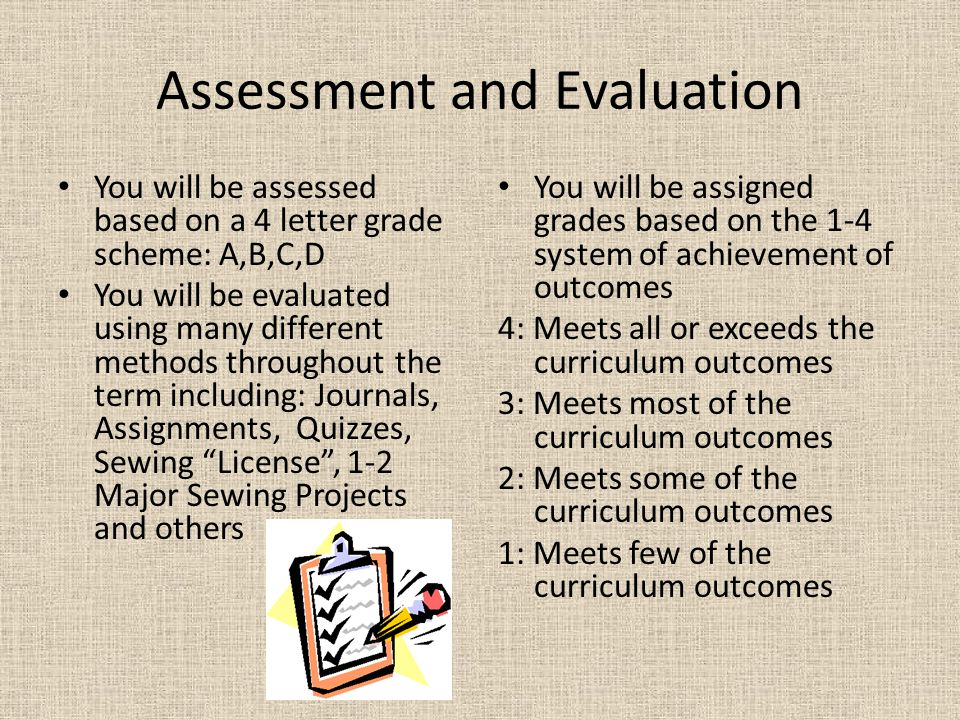 Assessment and Evaluation You will be assessed based on a 4 letter grade scheme: A,B,C,D You will be evaluated using many different methods throughout the term including: Journals, Assignments, Quizzes, Sewing License , 1-2 Major Sewing Projects and others You will be assigned grades based on the 1-4 system of achievement of outcomes 4: Meets all or exceeds the curriculum outcomes 3: Meets most of the curriculum outcomes 2: Meets some of the curriculum outcomes 1: Meets few of the curriculum outcomes