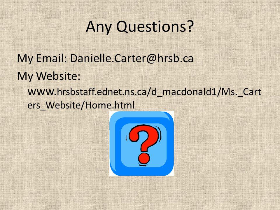 Any Questions? My Email: Danielle.Carter@hrsb.ca My Website: www. hrsbstaff.ednet.ns.ca/d_macdonald1/Ms._Cart ers_Website/Home.html