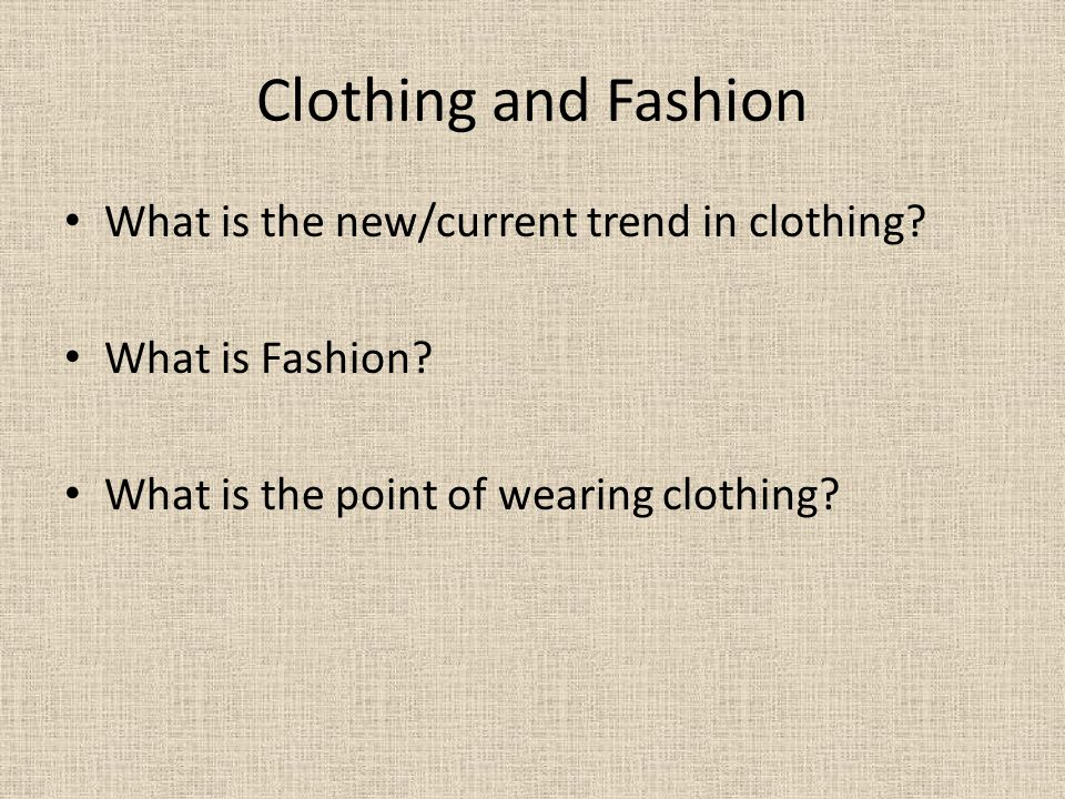Clothing and Fashion What is the new/current trend in clothing? What is Fashion? What is the point of wearing clothing?