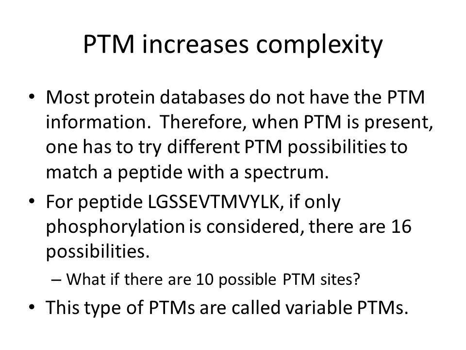 PTM increases complexity Most protein databases do not have the PTM information.
