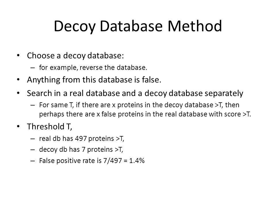 Decoy Database Method Choose a decoy database: – for example, reverse the database.