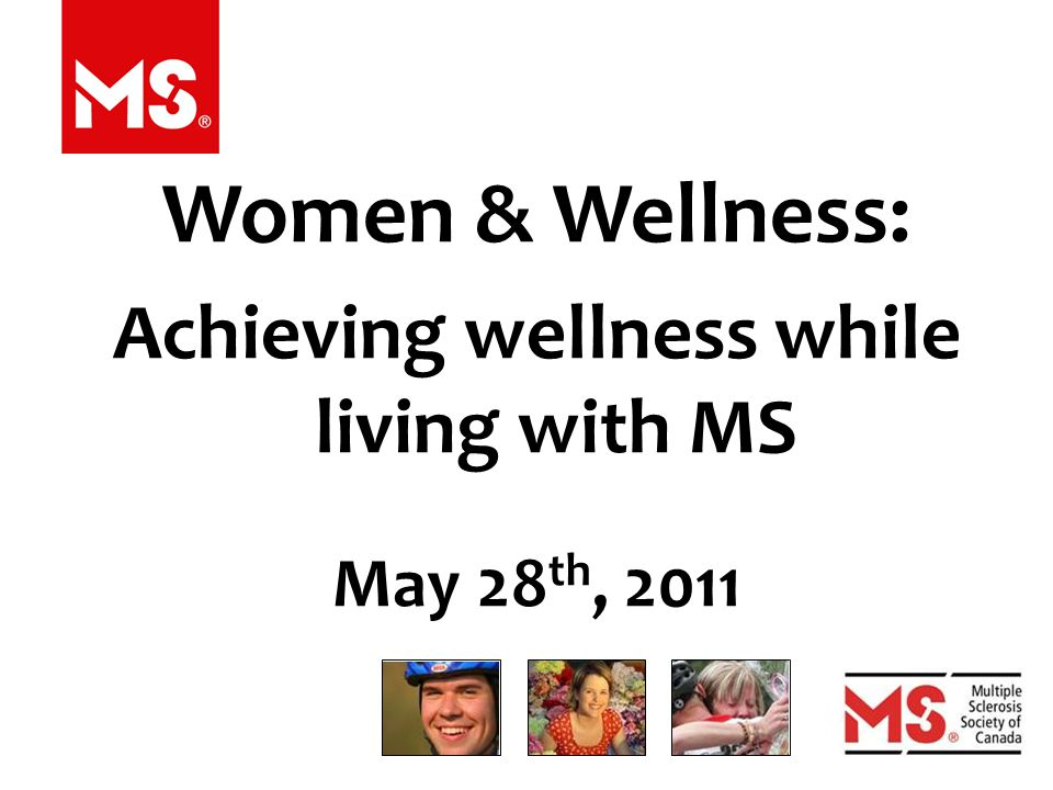 Women & Wellness: Achieving wellness while living with MS May 28 th, 2011