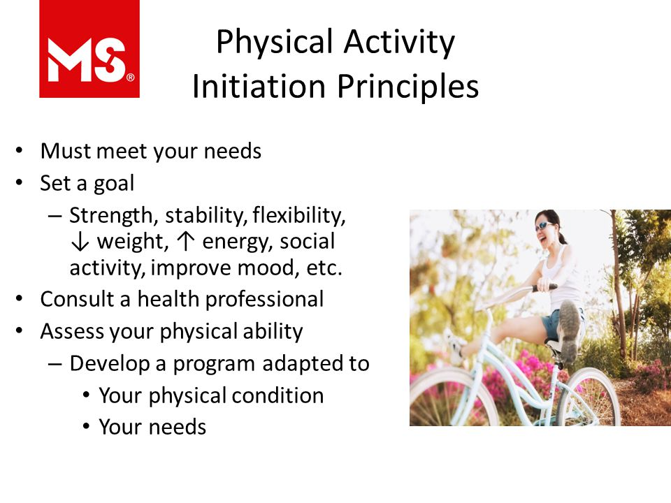 Physical Activity Initiation Principles Must meet your needs Set a goal – Strength, stability, flexibility, ↓ weight, ↑ energy, social activity, improve mood, etc.