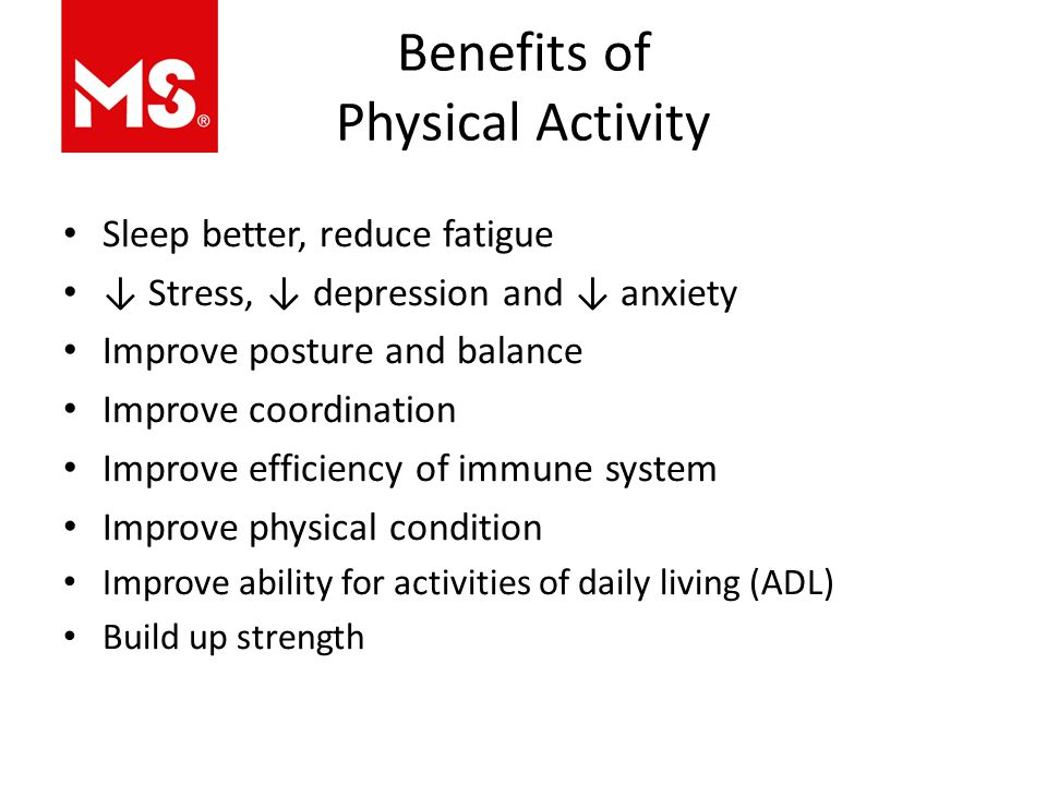 Benefits of Physical Activity Sleep better, reduce fatigue ↓ Stress, ↓ depression and ↓ anxiety Improve posture and balance Improve coordination Improve efficiency of immune system Improve physical condition Improve ability for activities of daily living (ADL) Build up strength
