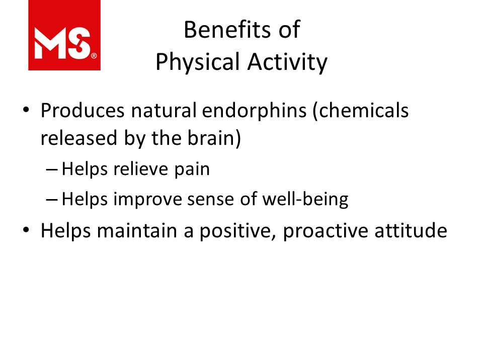 Benefits of Physical Activity Produces natural endorphins (chemicals released by the brain) – Helps relieve pain – Helps improve sense of well-being Helps maintain a positive, proactive attitude