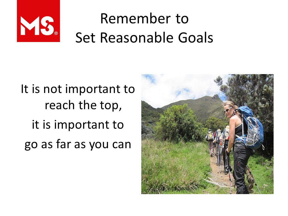 Remember to Set Reasonable Goals It is not important to reach the top, it is important to go as far as you can