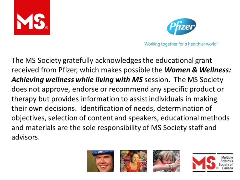 The MS Society gratefully acknowledges the educational grant received from Pfizer, which makes possible the Women & Wellness: Achieving wellness while living with MS session.