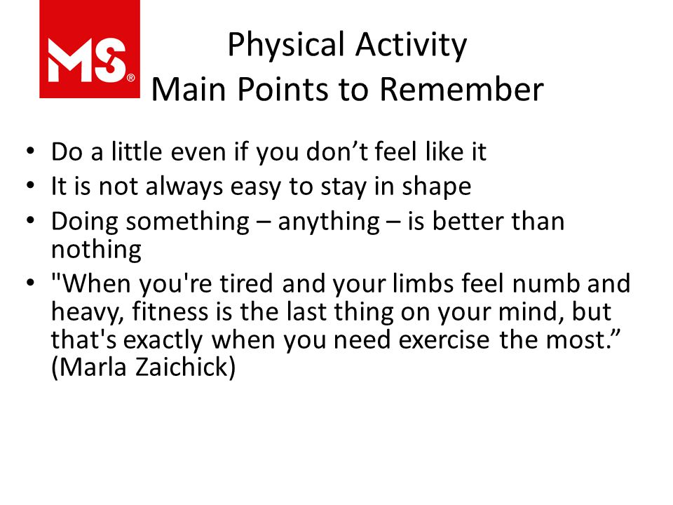 Physical Activity Main Points to Remember Do a little even if you don't feel like it It is not always easy to stay in shape Doing something – anything – is better than nothing When you re tired and your limbs feel numb and heavy, fitness is the last thing on your mind, but that s exactly when you need exercise the most. (Marla Zaichick)