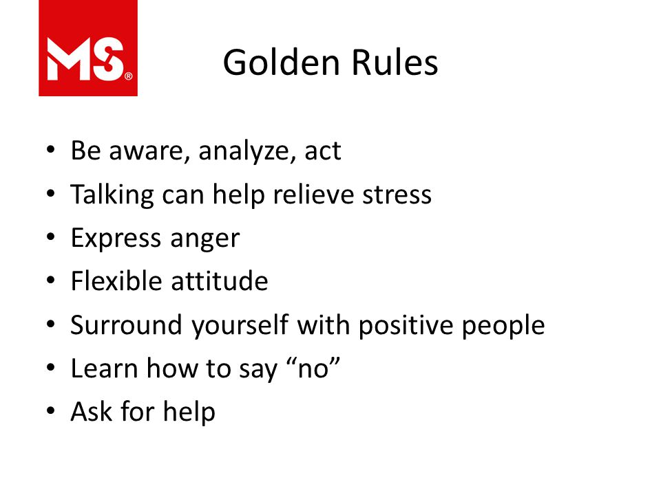 Golden Rules Be aware, analyze, act Talking can help relieve stress Express anger Flexible attitude Surround yourself with positive people Learn how to say no Ask for help
