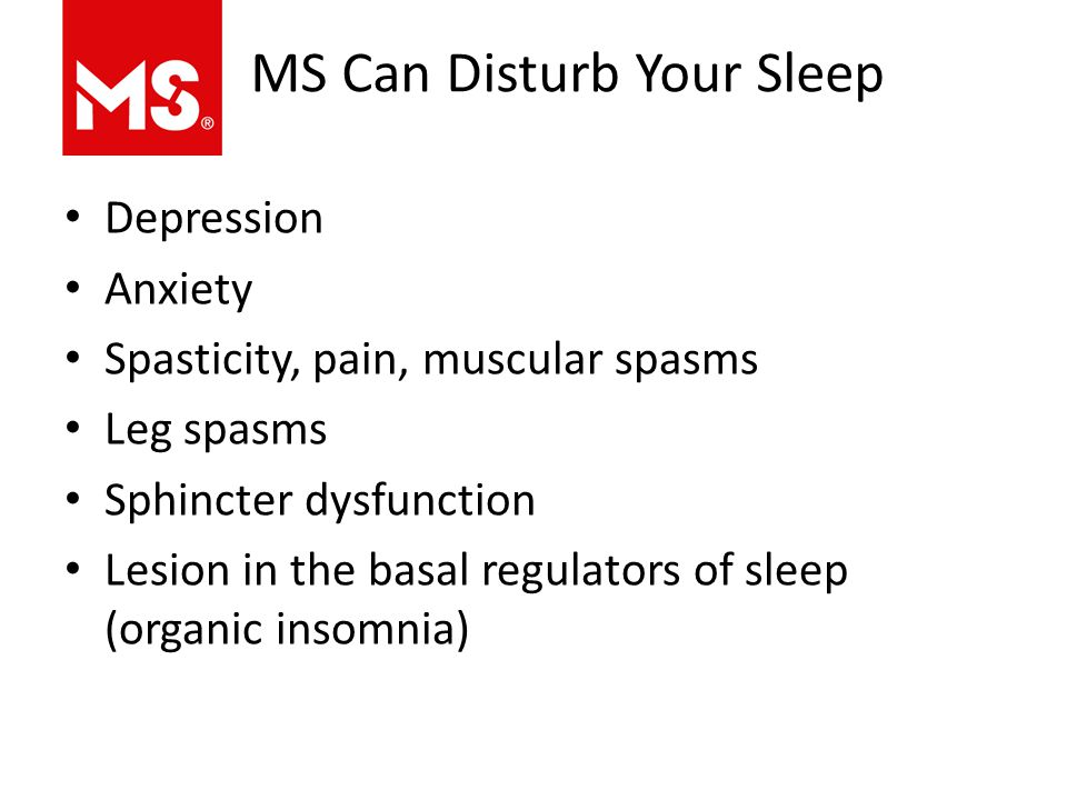 MS Can Disturb Your Sleep Depression Anxiety Spasticity, pain, muscular spasms Leg spasms Sphincter dysfunction Lesion in the basal regulators of sleep (organic insomnia)
