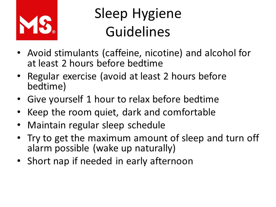 Sleep Hygiene Guidelines Avoid stimulants (caffeine, nicotine) and alcohol for at least 2 hours before bedtime Regular exercise (avoid at least 2 hours before bedtime) Give yourself 1 hour to relax before bedtime Keep the room quiet, dark and comfortable Maintain regular sleep schedule Try to get the maximum amount of sleep and turn off alarm possible (wake up naturally) Short nap if needed in early afternoon