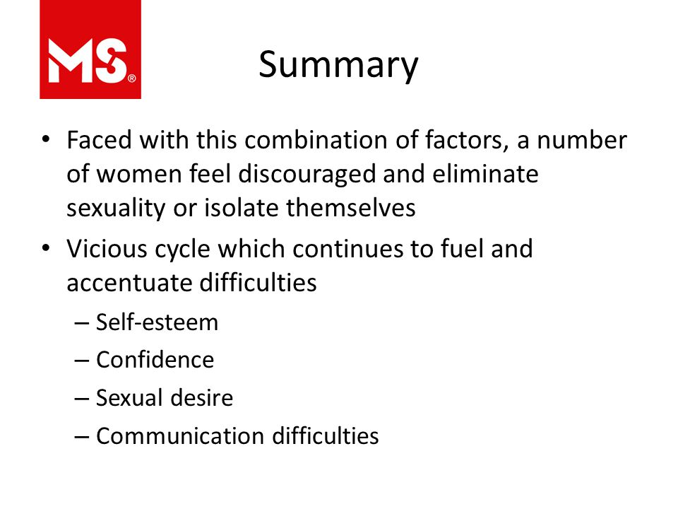 Summary Faced with this combination of factors, a number of women feel discouraged and eliminate sexuality or isolate themselves Vicious cycle which continues to fuel and accentuate difficulties – Self-esteem – Confidence – Sexual desire – Communication difficulties