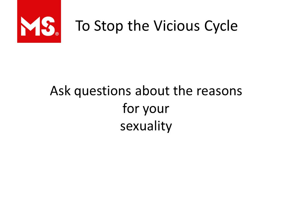 To Stop the Vicious Cycle Ask questions about the reasons for your sexuality