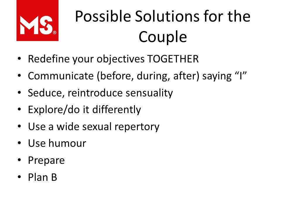 Possible Solutions for the Couple Redefine your objectives TOGETHER Communicate (before, during, after) saying I Seduce, reintroduce sensuality Explore/do it differently Use a wide sexual repertory Use humour Prepare Plan B