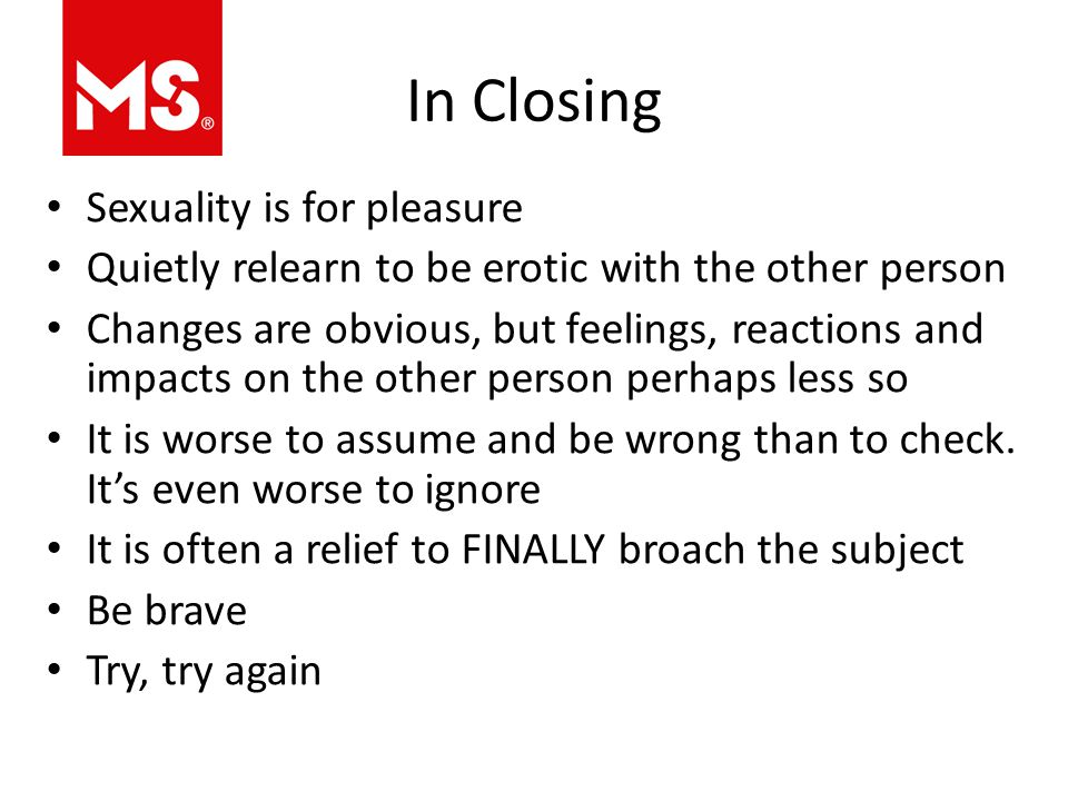 In Closing Sexuality is for pleasure Quietly relearn to be erotic with the other person Changes are obvious, but feelings, reactions and impacts on the other person perhaps less so It is worse to assume and be wrong than to check.