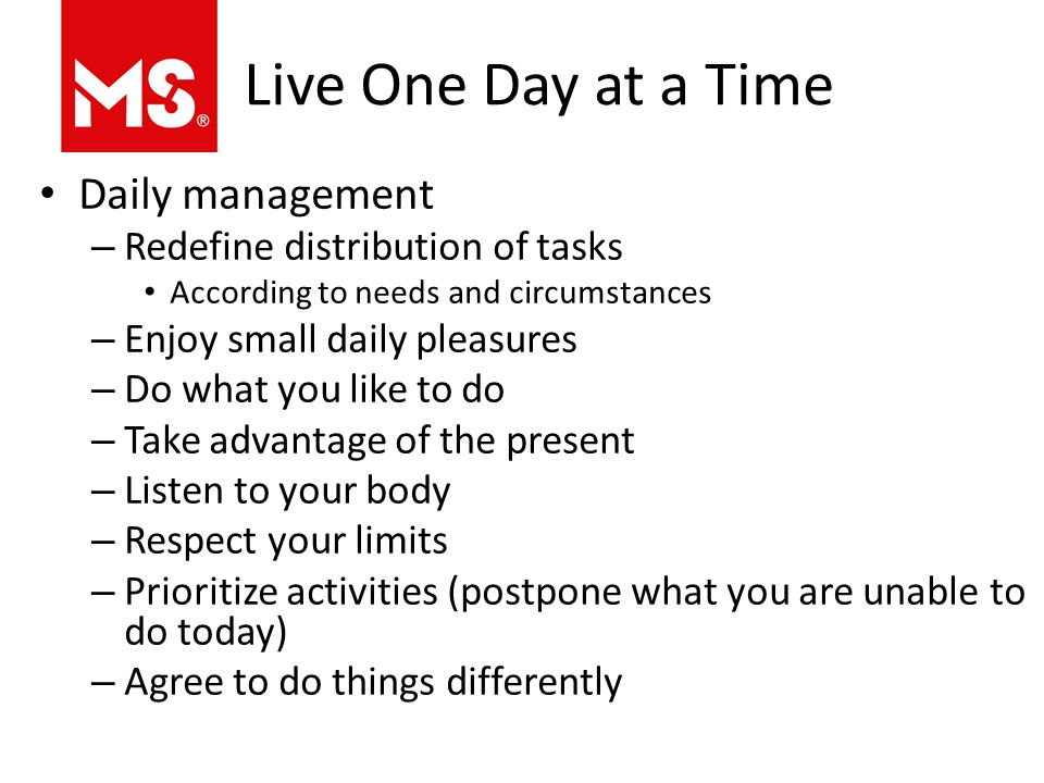 Live One Day at a Time Daily management – Redefine distribution of tasks According to needs and circumstances – Enjoy small daily pleasures – Do what you like to do – Take advantage of the present – Listen to your body – Respect your limits – Prioritize activities (postpone what you are unable to do today) – Agree to do things differently