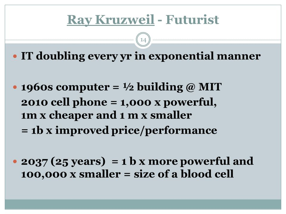 Ray Kruzweil - Futurist 14 IT doubling every yr in exponential manner 1960s computer = ½ building @ MIT 2010 cell phone = 1,000 x powerful, 1m x cheaper and 1 m x smaller = 1b x improved price/performance 2037 (25 years) = 1 b x more powerful and 100,000 x smaller = size of a blood cell