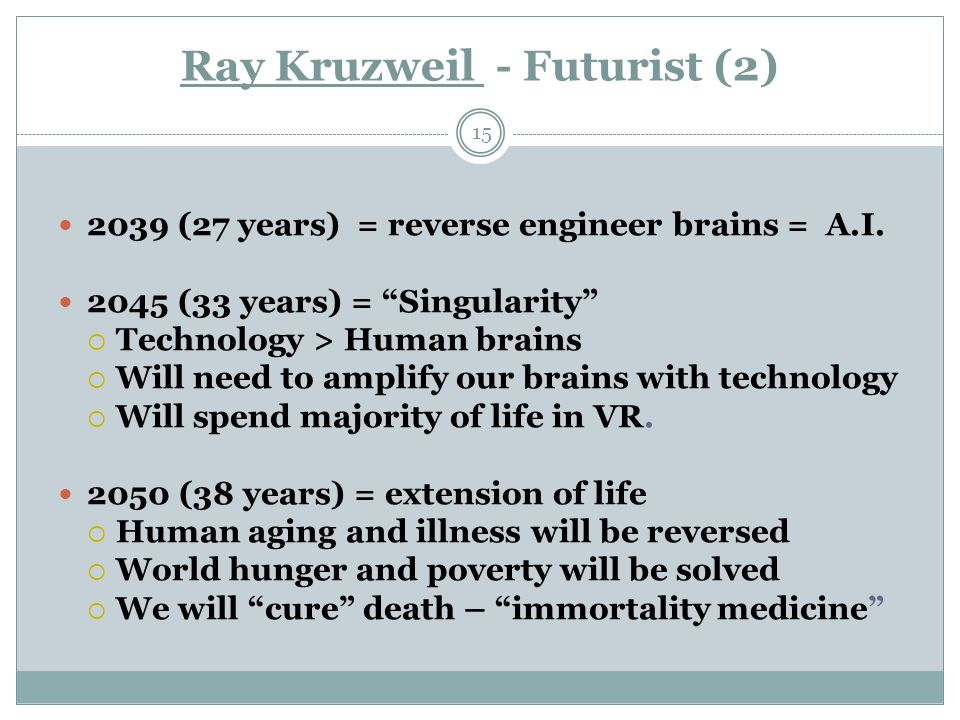 Ray Kruzweil - Futurist (2) 15 2039 (27 years) = reverse engineer brains = A.I.