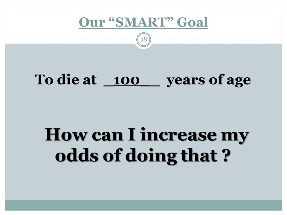 Our SMART Goal 18 To die at _100__ years of age How can I increase my How can I increase my odds of doing that