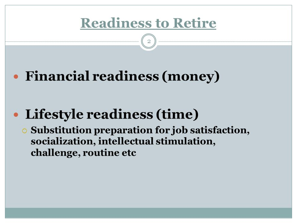 Readiness to Retire 2 Financial readiness (money) Lifestyle readiness (time)  Substitution preparation for job satisfaction, socialization, intellectual stimulation, challenge, routine etc