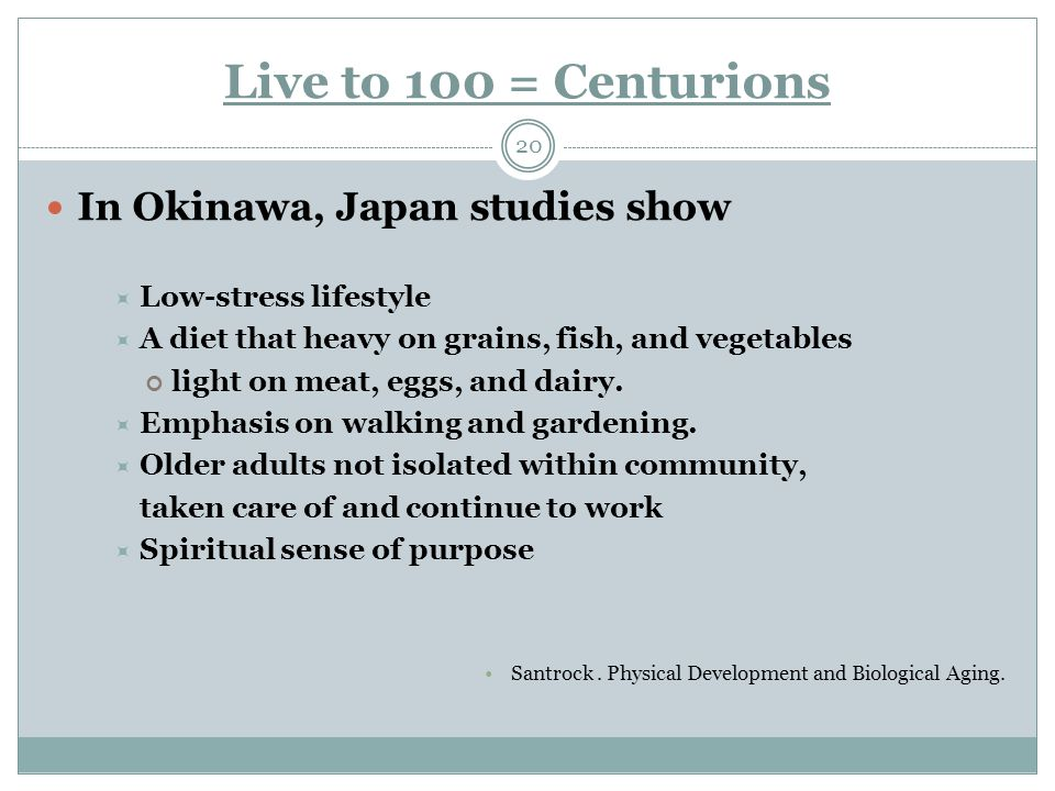 Live to 100 = Centurions 20 In Okinawa, Japan studies show  Low-stress lifestyle  A diet that heavy on grains, fish, and vegetables light on meat, eggs, and dairy.
