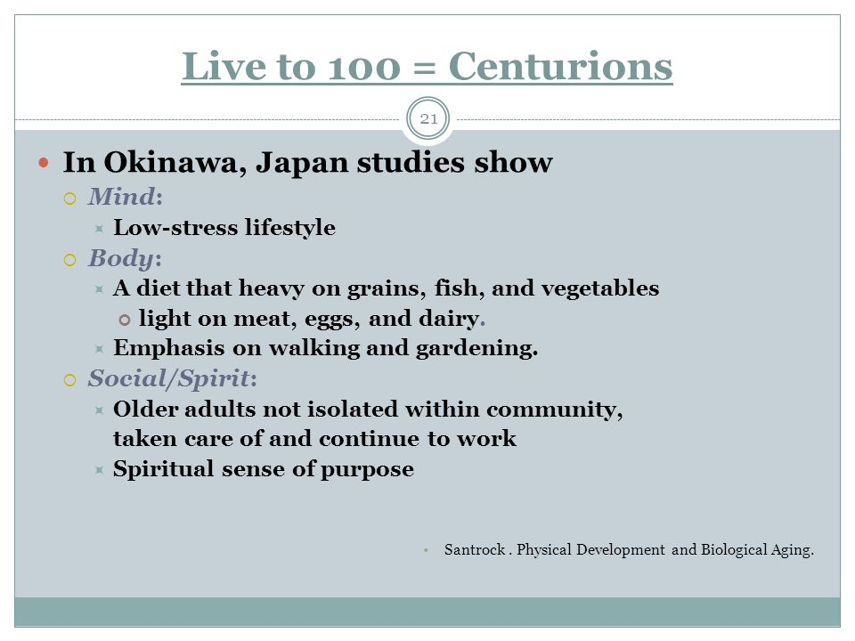 Live to 100 = Centurions 21 In Okinawa, Japan studies show  Mind:  Low-stress lifestyle  Body:  A diet that heavy on grains, fish, and vegetables