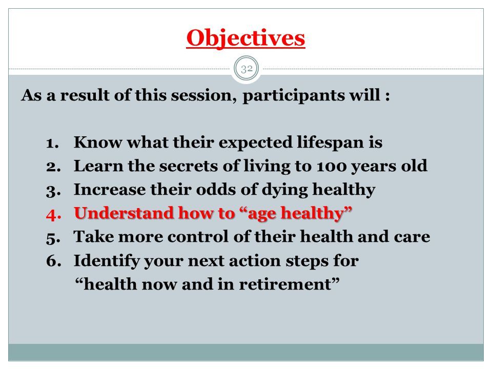 Objectives 32 As a result of this session, participants will : 1.Know what their expected lifespan is 2.Learn the secrets of living to 100 years old 3.Increase their odds of dying healthy Understand how to age healthy 4.Understand how to age healthy 5.Take more control of their health and care 6.Identify your next action steps for health now and in retirement