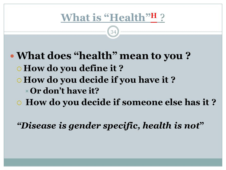 "What is ""Health"" H ? 34 What does ""health"" mean to you ?  How do you define it ?  How do you decide if you have it ?  Or don't have it?  How do yo"