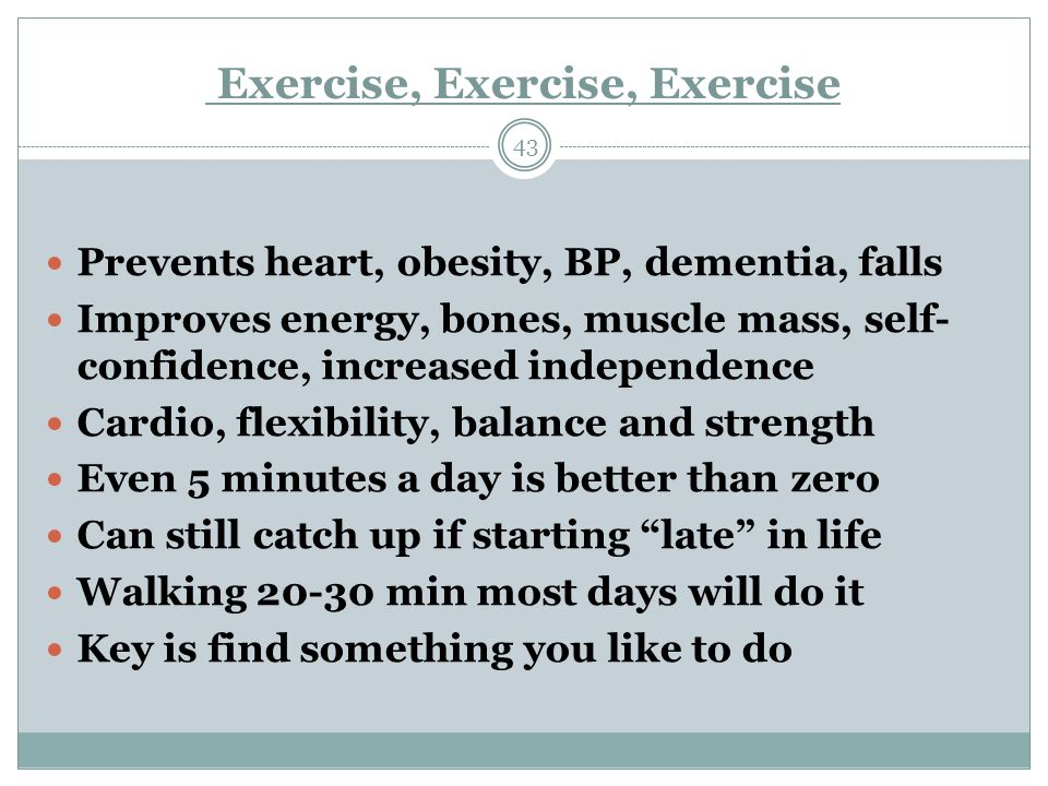 Exercise, Exercise, Exercise 43 Prevents heart, obesity, BP, dementia, falls Improves energy, bones, muscle mass, self- confidence, increased independence Cardio, flexibility, balance and strength Even 5 minutes a day is better than zero Can still catch up if starting late in life Walking 20-30 min most days will do it Key is find something you like to do