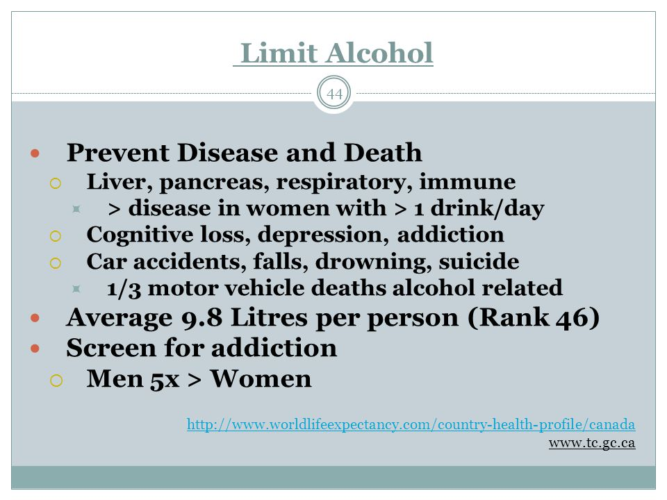 Limit Alcohol 44 Prevent Disease and Death  Liver, pancreas, respiratory, immune  > disease in women with > 1 drink/day  Cognitive loss, depression, addiction  Car accidents, falls, drowning, suicide  1/3 motor vehicle deaths alcohol related Average 9.8 Litres per person (Rank 46) Screen for addiction  Men 5x > Women http://www.worldlifeexpectancy.com/country-health-profile/canada www.tc.gc.ca