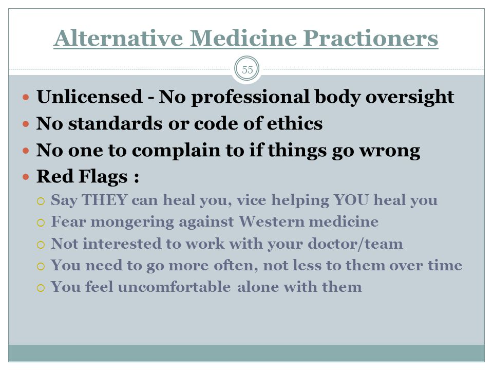 Alternative Medicine Practioners 55 Unlicensed - No professional body oversight No standards or code of ethics No one to complain to if things go wron