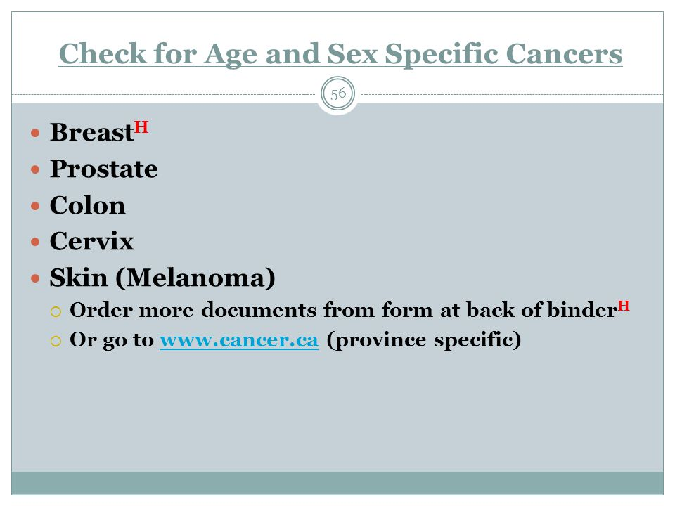 Check for Age and Sex Specific Cancers 56 Breast H Prostate Colon Cervix Skin (Melanoma)  Order more documents from form at back of binder H  Or go to www.cancer.ca (province specific)www.cancer.ca